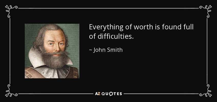 Everything of worth is found full of difficulties. - John Smith