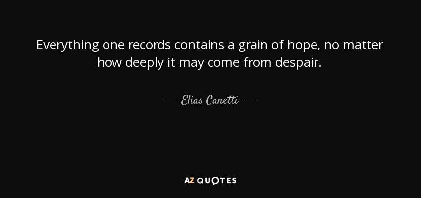 Everything one records contains a grain of hope, no matter how deeply it may come from despair. - Elias Canetti
