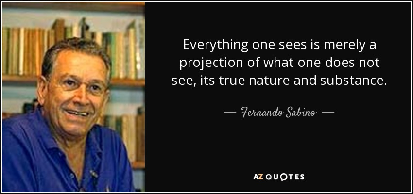 Everything one sees is merely a projection of what one does not see, its true nature and substance. - Fernando Sabino