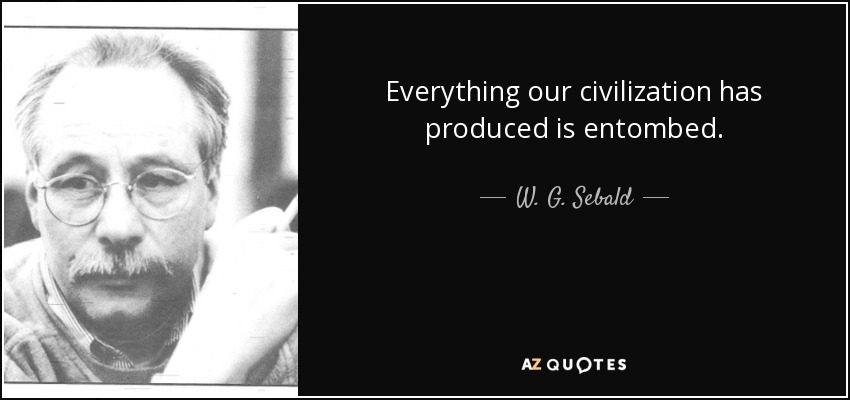 Everything our civilization has produced is entombed. - W. G. Sebald