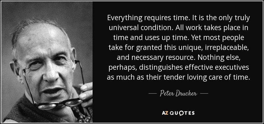 Everything requires time. It is the only truly universal condition. All work takes place in time and uses up time. Yet most people take for granted this unique, irreplaceable, and necessary resource. Nothing else, perhaps, distinguishes effective executives as much as their tender loving care of time. - Peter Drucker