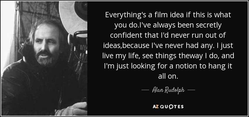 Everything's a film idea if this is what you do.I've always been secretly confident that I'd never run out of ideas,because I've never had any. I just live my life, see things theway I do, and I'm just looking for a notion to hang it all on. - Alan Rudolph