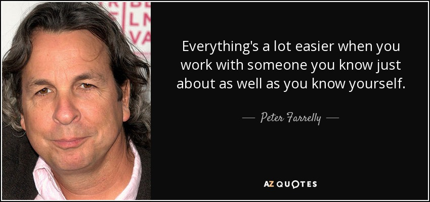Everything's a lot easier when you work with someone you know just about as well as you know yourself. - Peter Farrelly