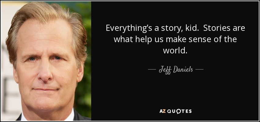 Everything's a story, kid. Stories are what help us make sense of the world. - Jeff Daniels