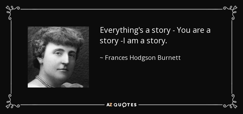 Everything's a story - You are a story -I am a story. - Frances Hodgson Burnett