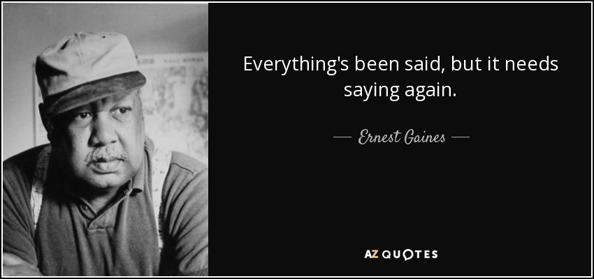 Everything's been said, but it needs saying again. - Ernest Gaines