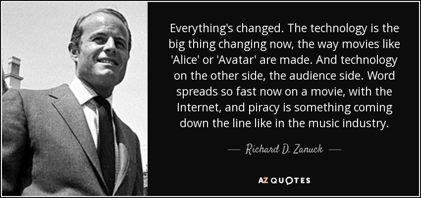 Everything's changed. The technology is the big thing changing now, the way movies like 'Alice' or 'Avatar' are made. And technology on the other side, the audience side. Word spreads so fast now on a movie, with the Internet, and piracy is something coming down the line like in the music industry. - Richard D. Zanuck