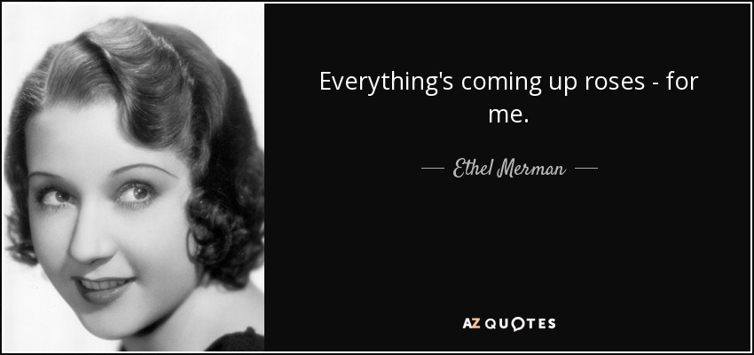 Everything's coming up roses - for me. - Ethel Merman