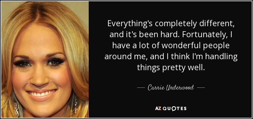 Everything's completely different, and it's been hard. Fortunately, I have a lot of wonderful people around me, and I think I'm handling things pretty well. - Carrie Underwood