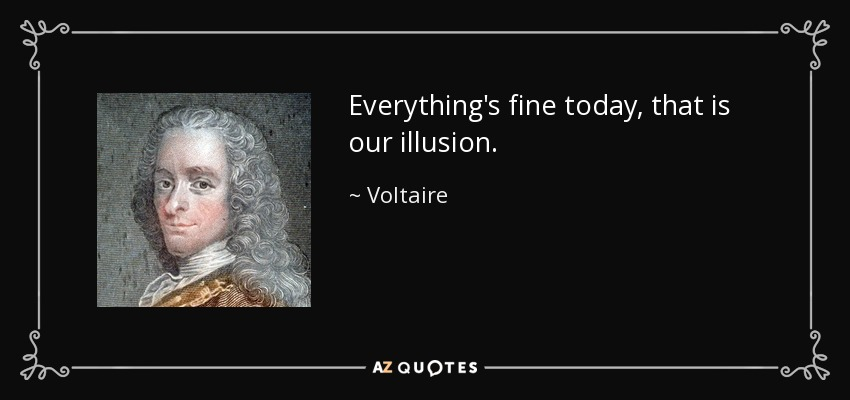 Everything's fine today, that is our illusion. - Voltaire