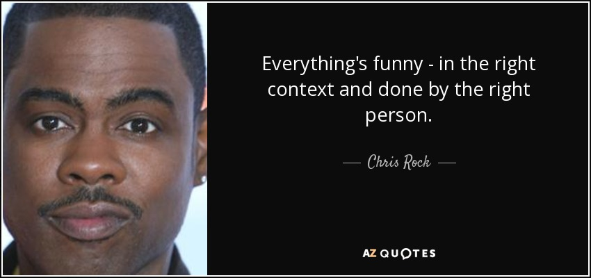 Everything's funny - in the right context and done by the right person. - Chris Rock