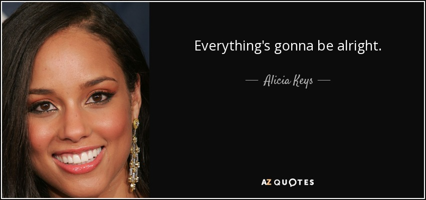 Everything's gonna be alright. - Alicia Keys