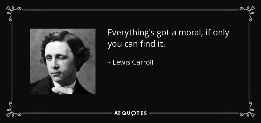 Everything's got a moral, if only you can find it. - Lewis Carroll