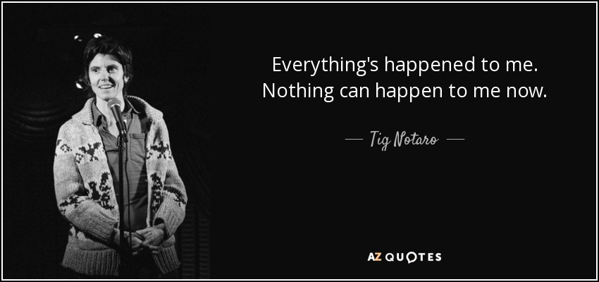 Everything's happened to me. Nothing can happen to me now. - Tig Notaro