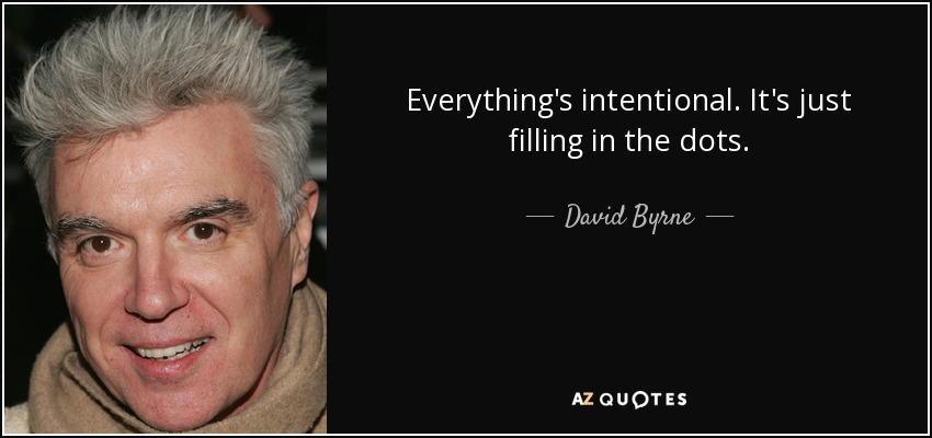 Everything's intentional. It's just filling in the dots. - David Byrne