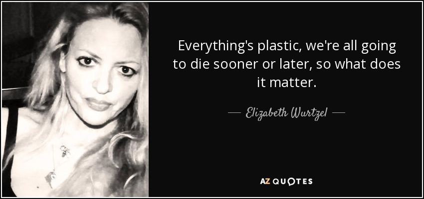 Everything's plastic, we're all going to die sooner or later, so what does it matter. - Elizabeth Wurtzel