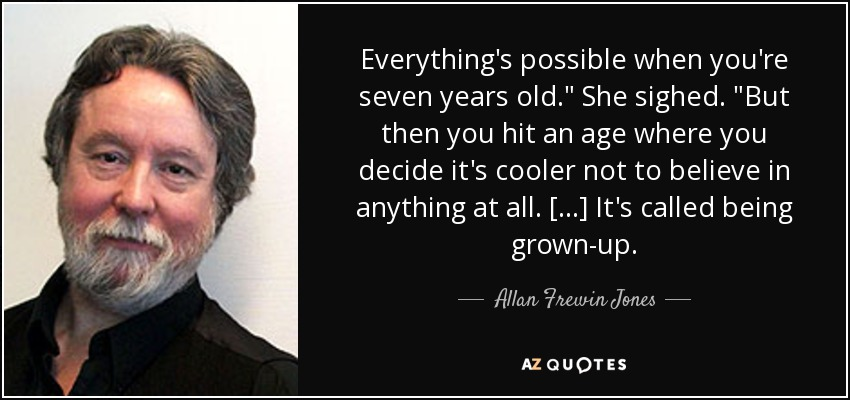 Everything's possible when you're seven years old.