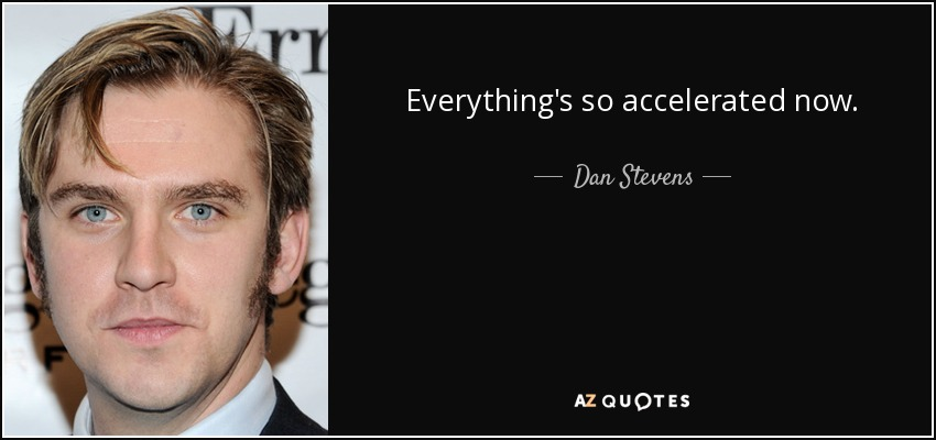 Everything's so accelerated now. - Dan Stevens
