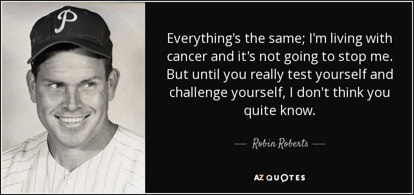 Everything's the same; I'm living with cancer and it's not going to stop me. But until you really test yourself and challenge yourself, I don't think you quite know. - Robin Roberts