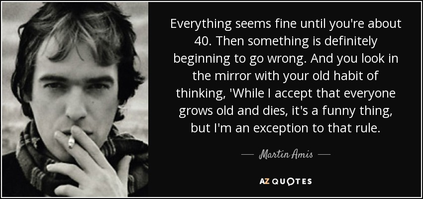 Everything seems fine until you're about 40. Then something is definitely beginning to go wrong. And you look in the mirror with your old habit of thinking, 'While I accept that everyone grows old and dies, it's a funny thing, but I'm an exception to that rule. - Martin Amis