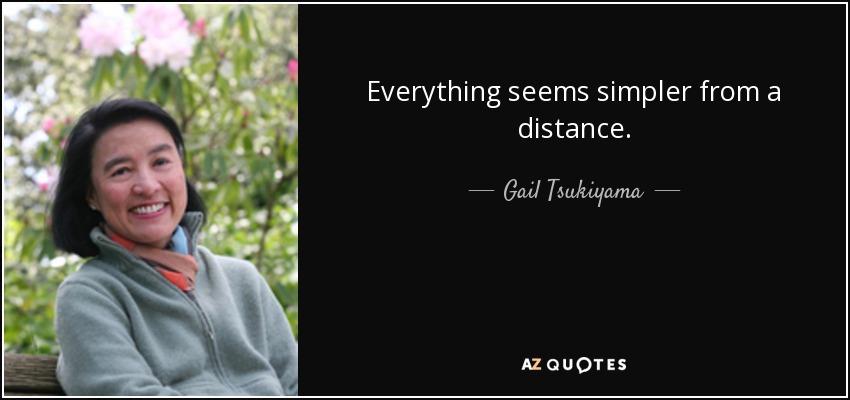 Everything seems simpler from a distance. - Gail Tsukiyama