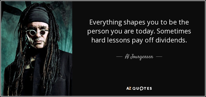 Everything shapes you to be the person you are today. Sometimes hard lessons pay off dividends. - Al Jourgensen