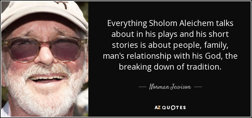 Everything Sholom Aleichem talks about in his plays and his short stories is about people, family, man's relationship with his God, the breaking down of tradition. - Norman Jewison