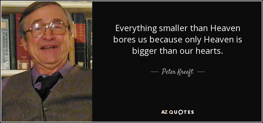 Everything smaller than Heaven bores us because only Heaven is bigger than our hearts. - Peter Kreeft