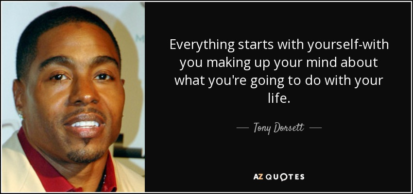 Everything starts with yourself-with you making up your mind about what you're going to do with your life. - Tony Dorsett