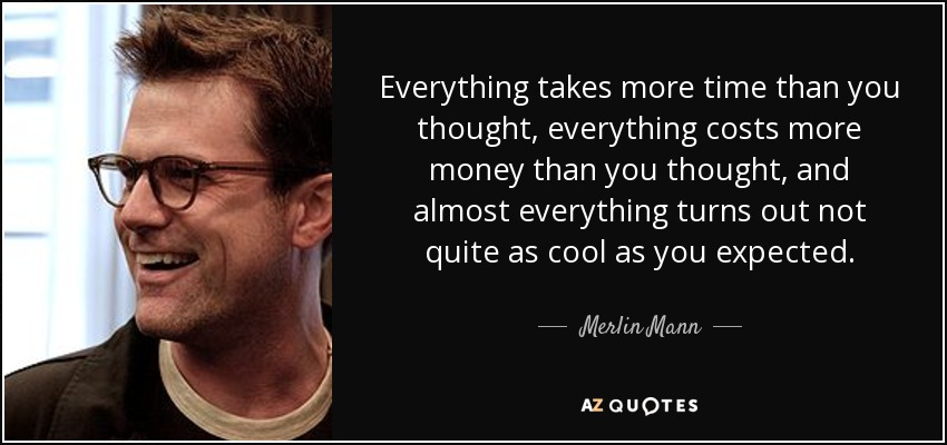 Everything takes more time than you thought, everything costs more money than you thought, and almost everything turns out not quite as cool as you expected. - Merlin Mann