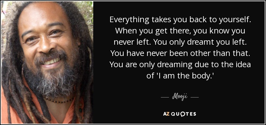 Everything takes you back to yourself. When you get there, you know you never left. You only dreamt you left. You have never been other than that. You are only dreaming due to the idea of 'I am the body.' - Mooji