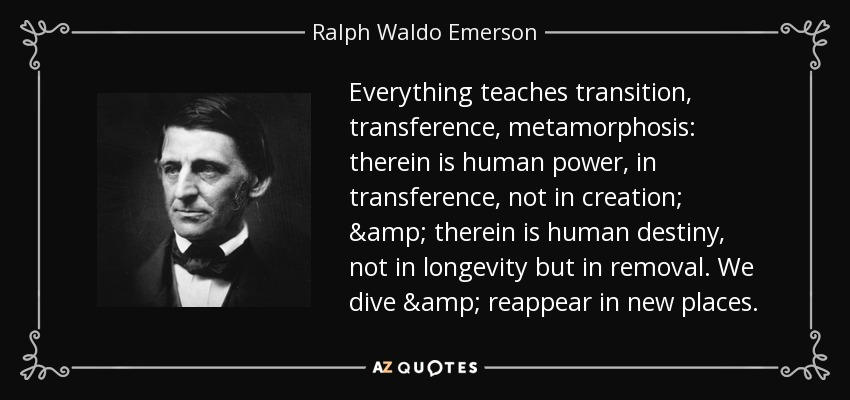 Everything teaches transition, transference, metamorphosis: therein is human power, in transference, not in creation; & therein is human destiny, not in longevity but in removal. We dive & reappear in new places. - Ralph Waldo Emerson