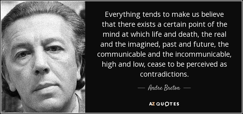 Everything tends to make us believe that there exists a certain point of the mind at which life and death, the real and the imagined, past and future, the communicable and the incommunicable, high and low, cease to be perceived as contradictions. - Andre Breton