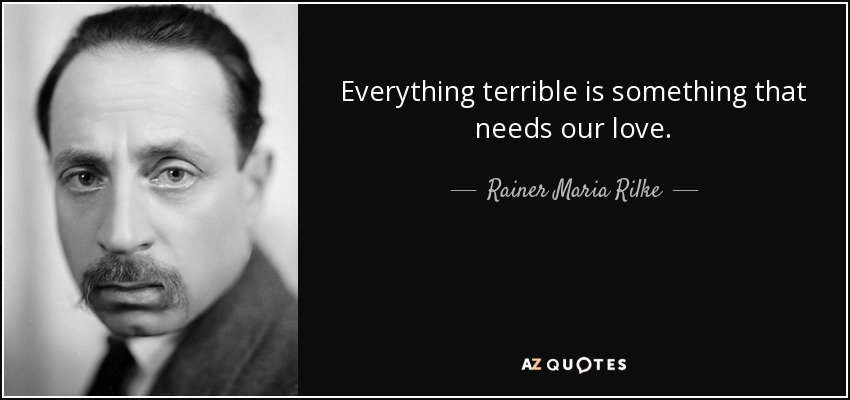 Everything terrible is something that needs our love. - Rainer Maria Rilke