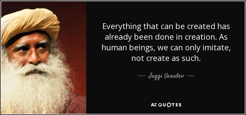 Everything that can be created has already been done in creation. As human beings, we can only imitate, not create as such. - Jaggi Vasudev