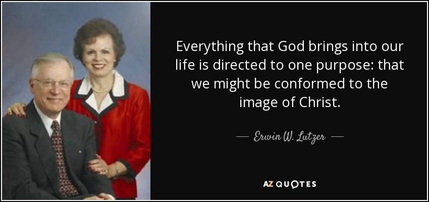 Everything that God brings into our life is directed to one purpose: that we might be conformed to the image of Christ. - Erwin W. Lutzer