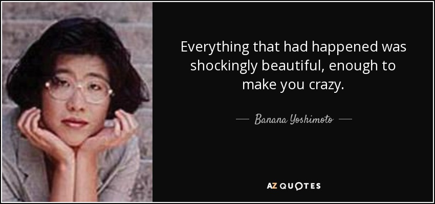 Everything that had happened was shockingly beautiful, enough to make you crazy. - Banana Yoshimoto