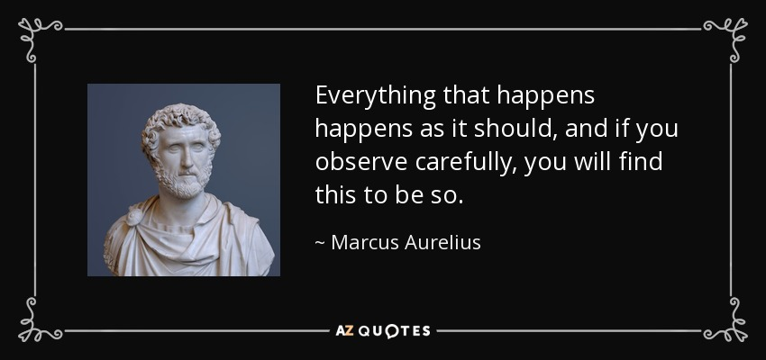 Everything that happens happens as it should, and if you observe carefully, you will find this to be so. - Marcus Aurelius