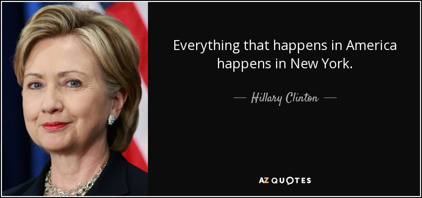 Everything that happens in America happens in New York. - Hillary Clinton