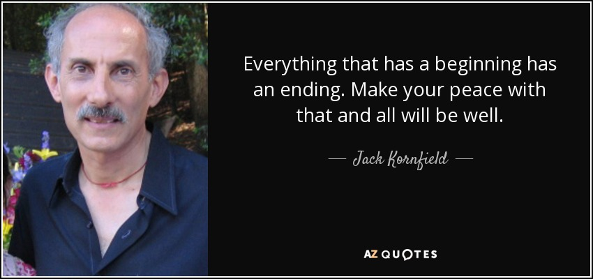 Everything that has a beginning has an ending. Make your peace with that and all will be well. - Jack Kornfield