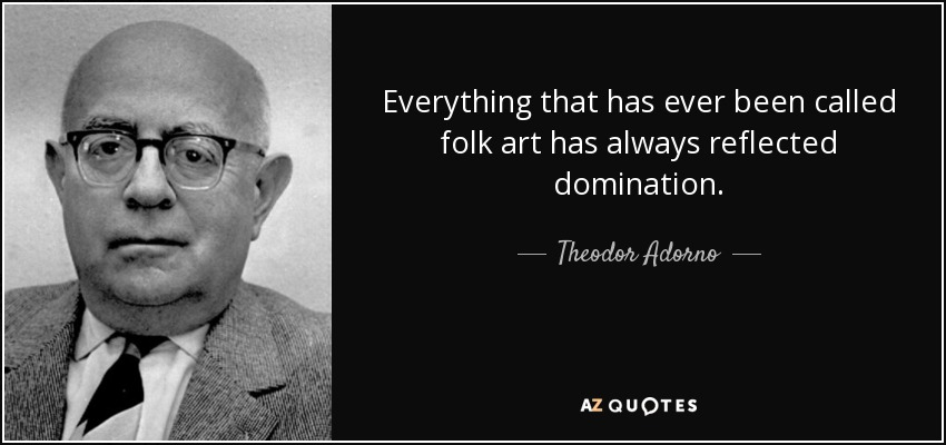 Everything that has ever been called folk art has always reflected domination. - Theodor Adorno