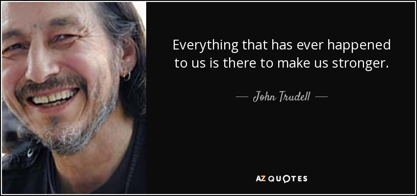 Everything that has ever happened to us is there to make us stronger. - John Trudell