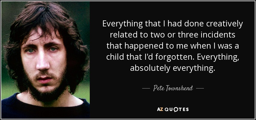Everything that I had done creatively related to two or three incidents that happened to me when I was a child that I'd forgotten. Everything, absolutely everything. - Pete Townshend