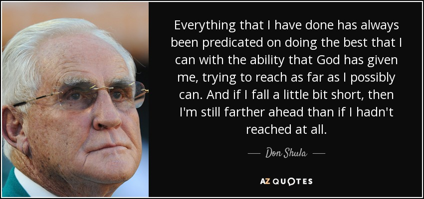 Everything that I have done has always been predicated on doing the best that I can with the ability that God has given me, trying to reach as far as I possibly can. And if I fall a little bit short, then I'm still farther ahead than if I hadn't reached at all. - Don Shula