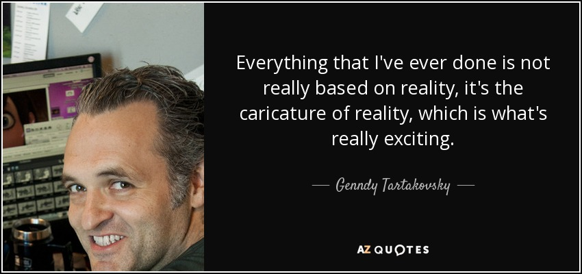 Everything that I've ever done is not really based on reality, it's the caricature of reality, which is what's really exciting. - Genndy Tartakovsky
