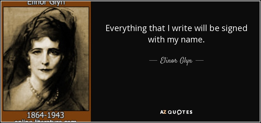 Everything that I write will be signed with my name. - Elinor Glyn