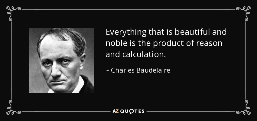 Everything that is beautiful and noble is the product of reason and calculation. - Charles Baudelaire