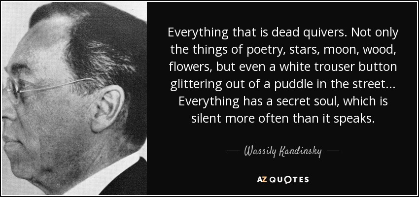 Everything that is dead quivers. Not only the things of poetry, stars, moon, wood, flowers, but even a white trouser button glittering out of a puddle in the street... Everything has a secret soul, which is silent more often than it speaks. - Wassily Kandinsky