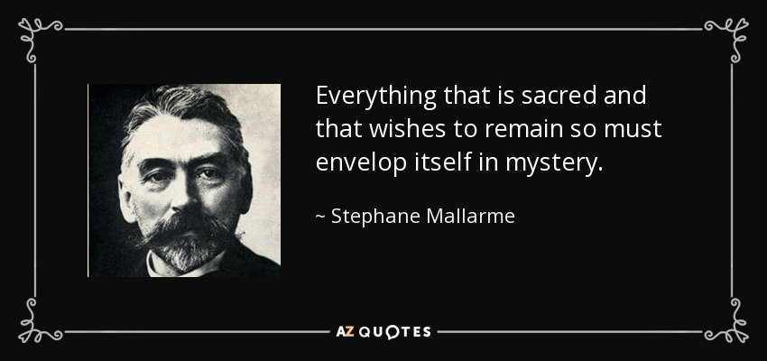 Everything that is sacred and that wishes to remain so must envelop itself in mystery. - Stephane Mallarme
