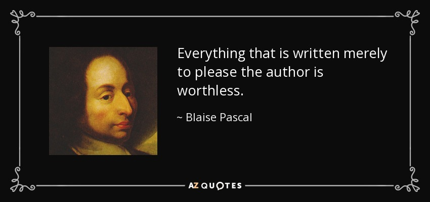 Everything that is written merely to please the author is worthless. - Blaise Pascal